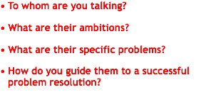 • To whom are you talking? • What are their ambitions? • What are their specific problems? • How do you guide them to a successful problem resolution?